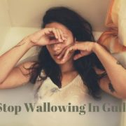 Stop Wallowing In Guilt